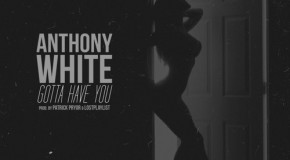 "New Artist Spotlight: Anthony White ""Gotta Have You"""