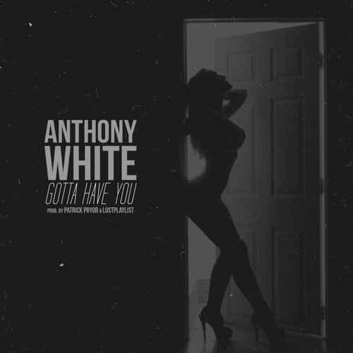 Anthony White Gotta Have You New Artist Spotlight: Anthony White Gotta Have You