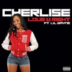 """New Music: Cherlise """"Love You Right"""" featuring Lil' Wayne (Produced by Rico Love)"""
