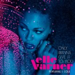 "Elle Varner ""Only Wanna Give It To You"" featuring J. Cole (Produced by Oak & Pop)"