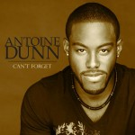"""Antoine Dunn """"Can't Forget"""" (Produced by Edwin """"Tony"""" Nicholas)"""