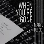 """New Music: Mary J. Blige """"When You're Gone"""""""