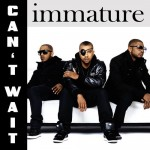 "New Music: Immature ""Can't Wait"""
